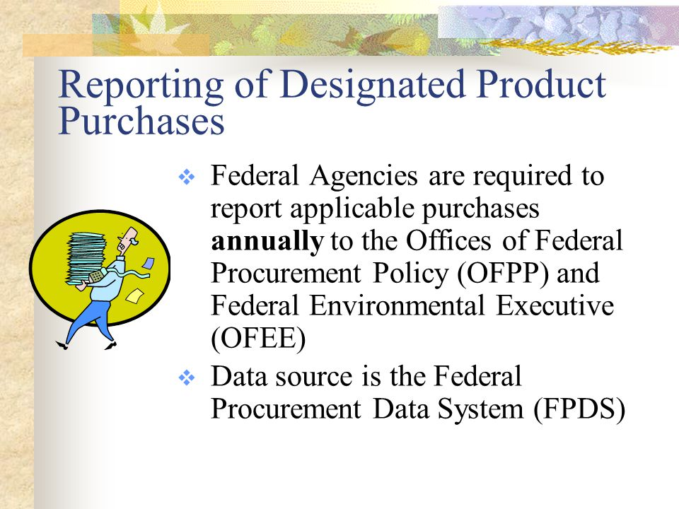 Reporting (FPDS) Tracks the number of contracts that include designated items, the percentage of procurement actions containing applicable contract clauses, and the dollar amount of these contracts Also tracks the justifications used for noncompliant purchases FPDS data captured using: DD 350 Contract Action Report (CAR) Contract Action Report DFARS Final Rule 66 FR 47096