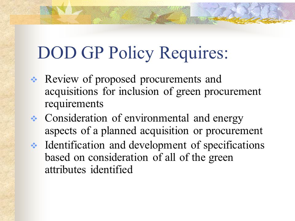 DOD GP Policy  Responsibilities of Procurement Request Originators and Acquisition Program Managers: Identify whether green products and services are available and can satisfy requirements for price, performance, and availability Ensure that relevant GP requirements are identified prior to submission to the contracting office Consult with contractual and environmental specialists to prepare statements of work or specifications that incorporate relevant GP requirements