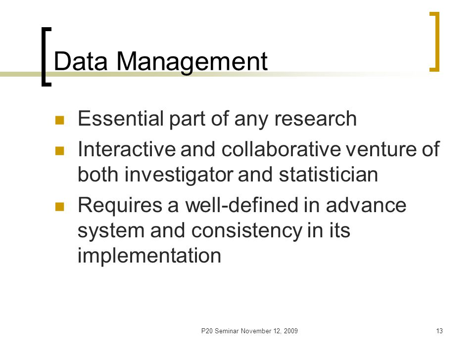 P20 Seminar November 12, 200914 Data Management Stages Database setup Raw data collection [who, what, when, how] Raw data entry, verification and cleaning Data storage [Data re-structuring for statistical analyses] [Data analysis] Data archiving