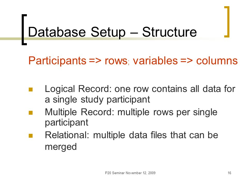 P20 Seminar November 12, 200917 Database Setup - General Give short, meaningful and dated name DB given to a statistician for cleaning and analyses should include - ONLY collected raw data; - NO graphs, comments, titles, summaries, hidden rows, split-spreadsheets, multiple spreadsheets, imposed special formats or highlighting
