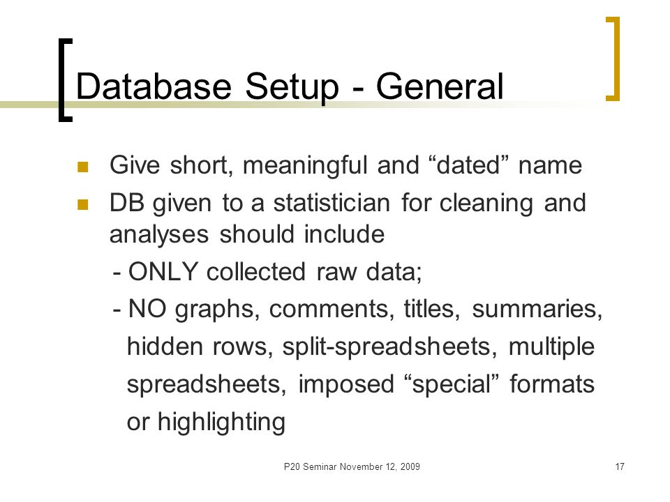 P20 Seminar November 12, 200918 Database Setup - Variables Set unique numeric ID(-s) in 1st column (-s) Identify types of variables, measurement units and type of recording [auto/manual] Carefully choose variables' format and length Dates format MM/DD/YYYY; if parts are missing, create three separate variables Time format dd hh:mm:ss or similar