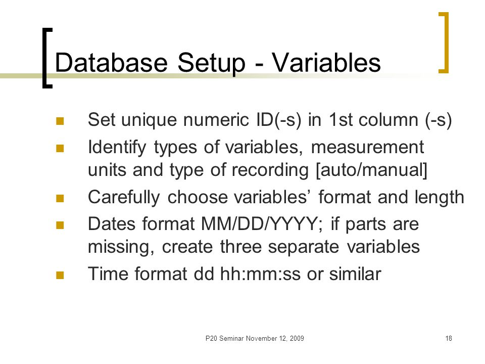 P20 Seminar November 12, 200919 Database Setup - Variables Create separate variable for every separate piece of information Give unique, short [6-8 char], meaningful names No special characters [!, %, $,spaces] Do not start with a number Consider other restrictions of specific software [e.g., lower/upper case letters]
