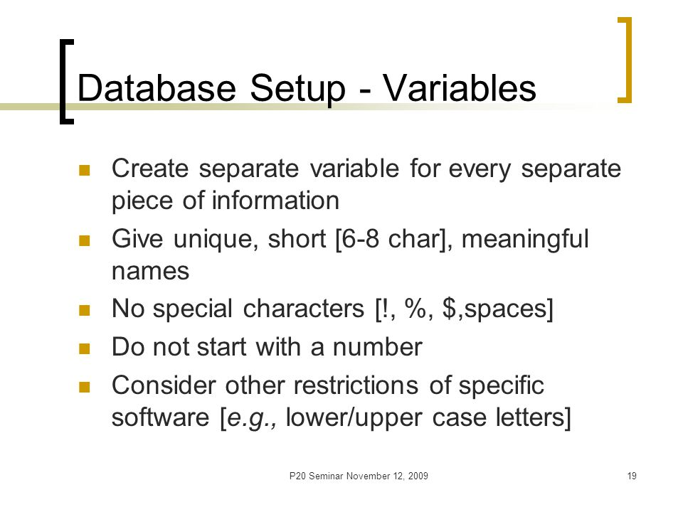 P20 Seminar November 12, 200920 Database Setup - Coding Assign short and meaningful codes; consistent for same-response variables Use numeric (if possible) coding; do not combine num and char codes within a numeric variable Address missing values Avoid using N/A , ? , etc.