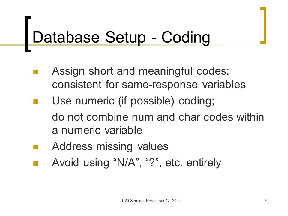 P20 Seminar November 12, 200921 Database Setup – Codebook/Data Dictionary A written handbook with information on study data: Study title, PI name, date of last update, DB name and location # of observations, # of variables Study variables and their attributes [name, label, location (ASCII), coding (values), format, measurement units] Other [formulae, weights, scoring documentation, etc.]