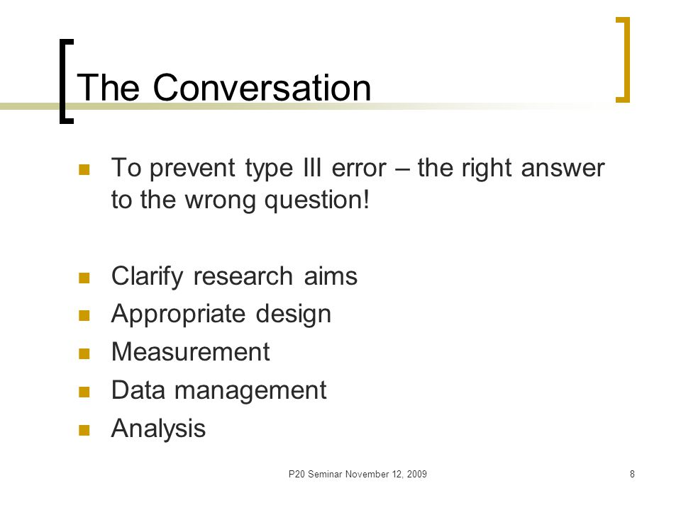 P20 Seminar November 12, 20099 Analysis Choice Sir David Cox – Begin with very simple methods and, if possible, end with simple methods Rinndskopf's Rules of Statistical Consulting – Sometimes the best or right statistical procedure is not the best for a particular situation.