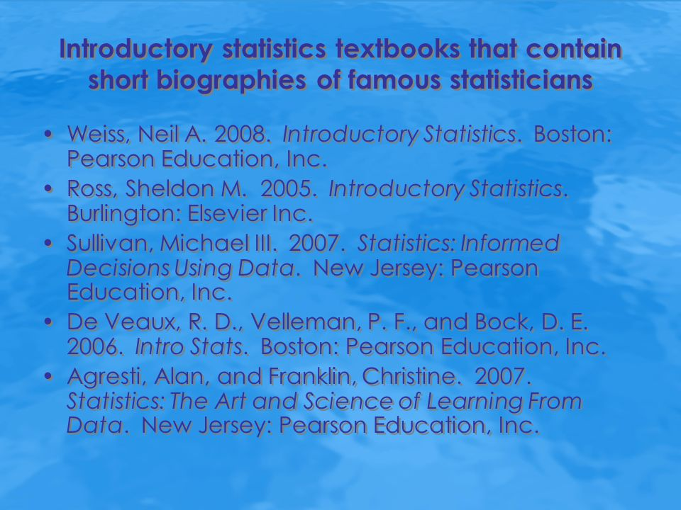 Websites American Statistical Association's Statisticians in History page https://www.amstat.org/about/statisticiansinhistory/index.cfm?fus eaction=main The University of York's Life and Work of Statisticians page http://www.york.ac.uk/depts/maths/histstat/lifework.htm The University of Adelaide's R.