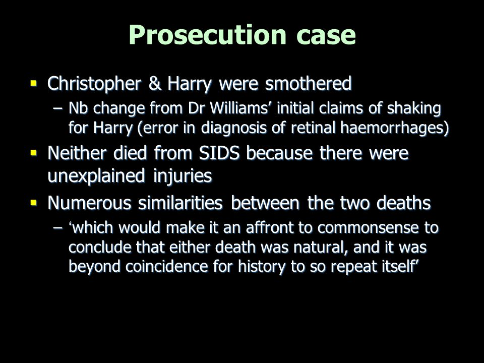 Prosecution case  'Similarities' –Babies died at similar ages –Both found unconscious in same room; at same time; shortly after feed –Mother alone with child when found unwell –Father either away or due to go away –(Medical evidence of previous abuse & deliberate injury)  How unlikely are these given that mother is innocent.