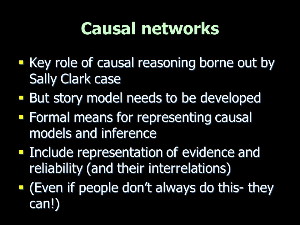 Legal idioms  Evidential reasoning in terms of causal building blocks –Capture generic inference patterns –Reusable and combinable –Qualitative causal structure –Based on Bayesian networks –Akin to schema/scripts Fenton, Lagnado & Neil, 2012 Neil, Fenton & Nielsen, 2000 Dawid, Hepler, Lecauri, 2007 Dawid, Hepler, Schum, 2011