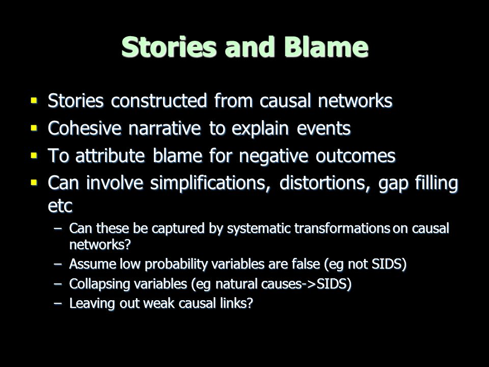 Stories and Blame  At trial  Prosecution presented one cohesive story – Sally smothered both babies  Explains most of the medical evidence  Explains unreliability of Stephen & Sally testimony  'Supported' by statistical evidence  Defence did not present one single story, but numerous disconnected pieces to explain the different injuries etc