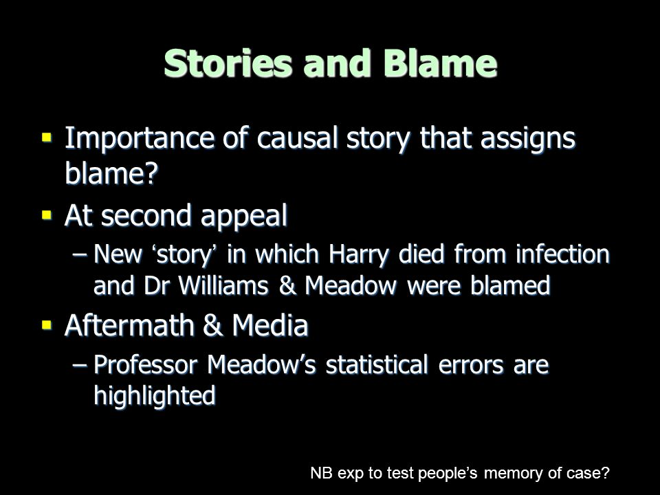 Statistical evidence  Meadow's two errors-  Main focus on flawed assumption of independence of SIDS deaths –Judges, lawyers, media, etc  Explained in terms of simple causal model –Possible unobserved common cause of SIDS deaths SIDS Genetic or environmental SIDS