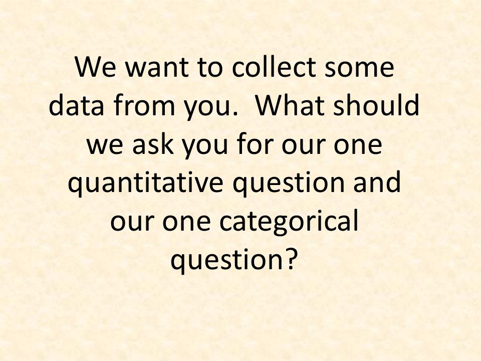 What quantitative data should we collect from you.