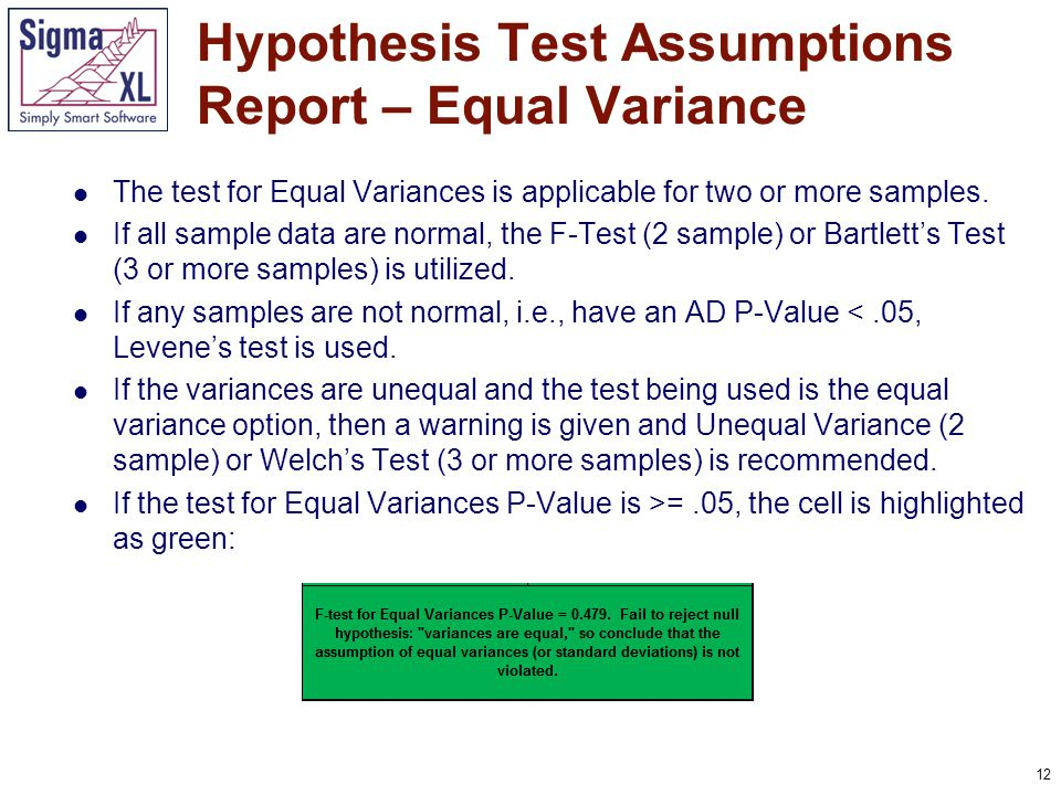 13 If the test for Equal Variances P-Value is >=.05, but the Assume Equal Variances is unchecked (2 sample) or Welch's ANOVA (3 or more samples) is used, the cell is highlighted as yellow: If the test for Equal Variances P-Value is <.05, and the Assume Equal Variances is checked (2 sample) or regular One-Way ANOVA (3 or more samples) is used, the cell is highlighted as red: Hypothesis Test Assumptions Report – Equal Variance