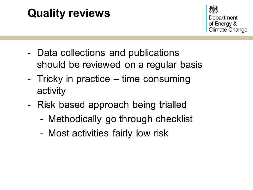 Risk based review template SourcesMethodsSystemsProcessesQualityUsers & reputation People CensusData acquisition/qu estionnaire design System aData collection & preparation process RelevanceUser feedbackPeople AdminCoverage of data System bResults & analysis processes AccuracyFuture user needs SurveyProcessing, edit & imputation Timeliness & punctuality Reputation AnalysisAccessibility & clarity DisclosureComparability Coherence