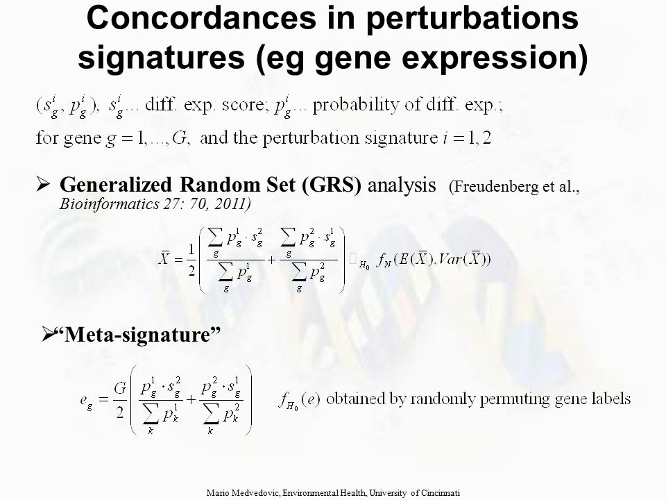 Concordances in perturbations signatures (eg gene expression) Mario Medvedovic, Environmental Health, University of Cincinnati  GRS works significantly better than alternatives  Meta-signatures of two concordant signatures are more functionally coherent  Meta-signatures accentuate common features of two (possibly) different regulatory programs