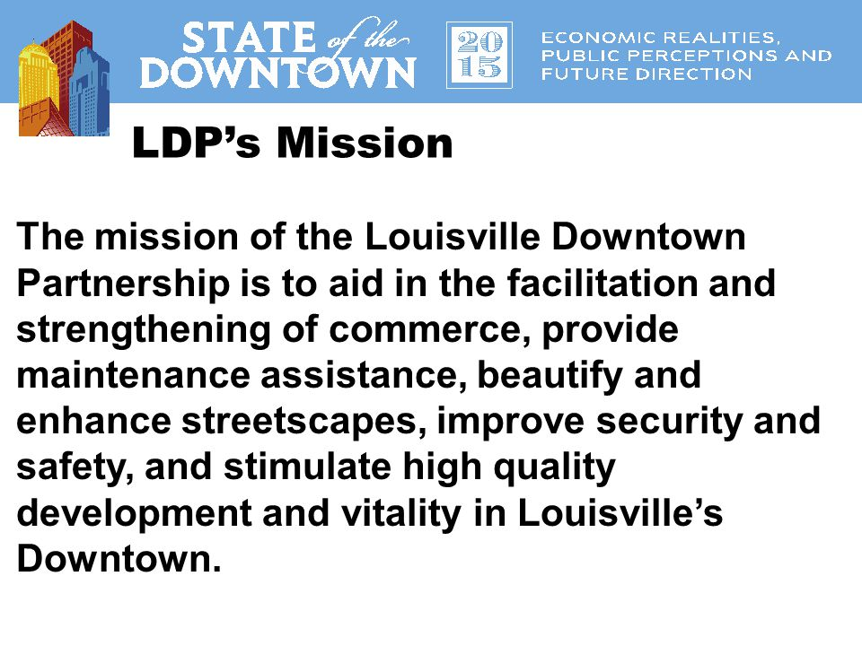LDP's Vision The vision of the Louisville Downtown Partnership is to collaboratively develop Downtown Louisville into an economic catalyst for all of Louisville and to be a vibrant, dynamic, urban core recognized for growth, innovation, and attractiveness of place.