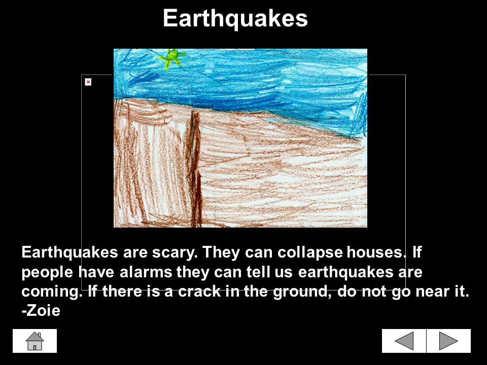 Earthquakes are scary.They can collapse houses.