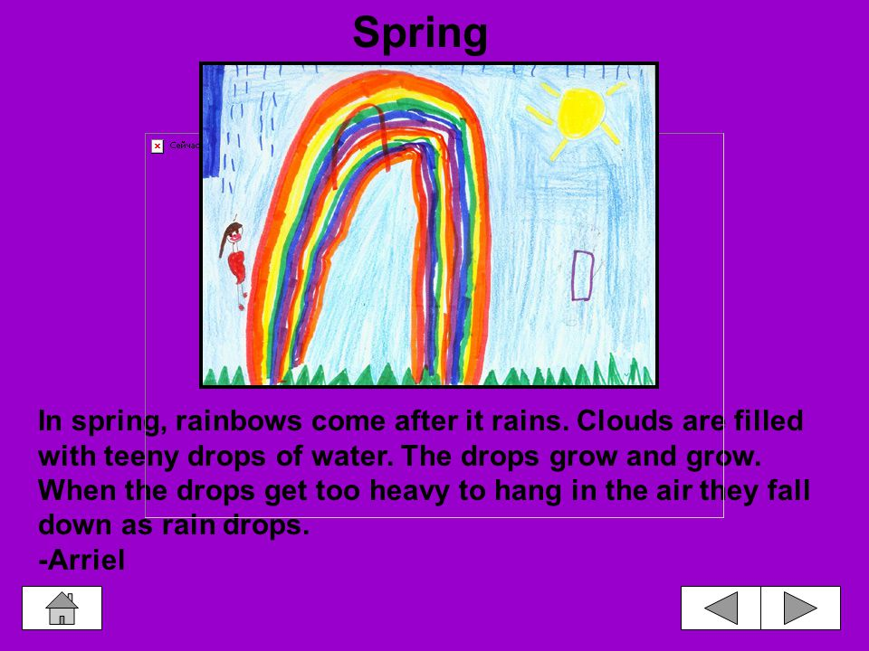 In spring, rainbows come after it rains.Clouds are filled with teeny drops of water.