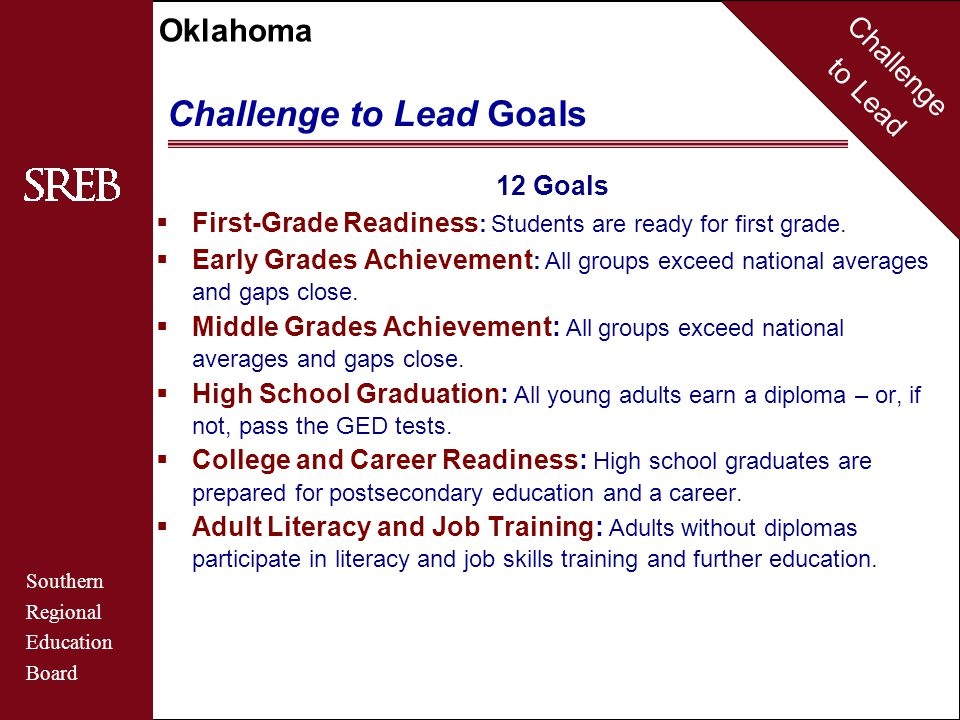 Challenge to Lead Southern Regional Education Board Oklahoma Challenge to Lead Goals 12 Goals … continued  Postsecondary Certificates and Degrees : The percent of adults who have earned degrees or certificates exceeds national averages.