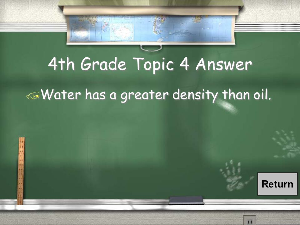 4th Grade Topic 4 Answer / Water has a greater density than oil. Return
