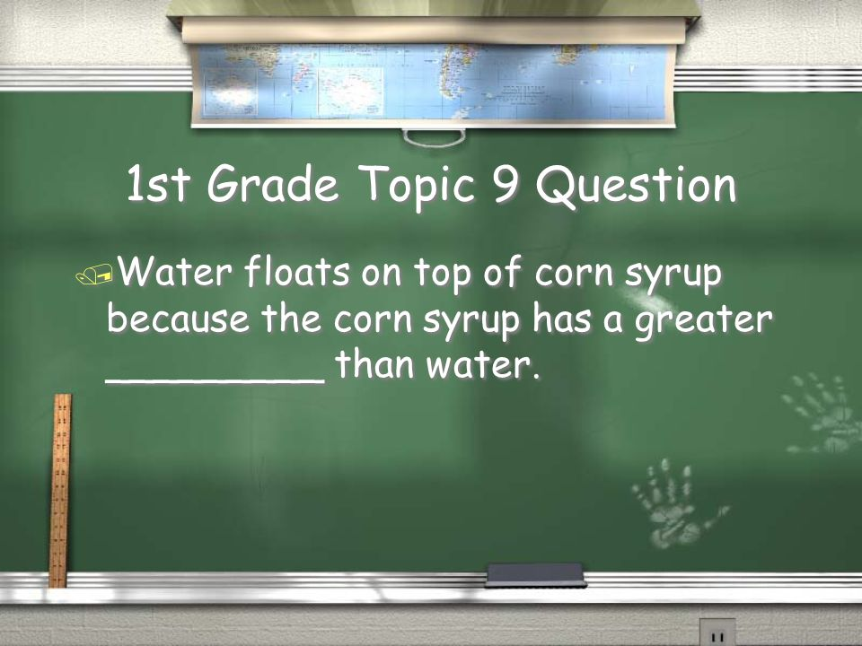 1st Grade Topic 9 Question / Water floats on top of corn syrup because the corn syrup has a greater _________ than water.