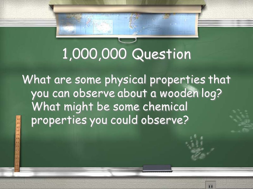 1,000,000 Question What are some physical properties that you can observe about a wooden log.