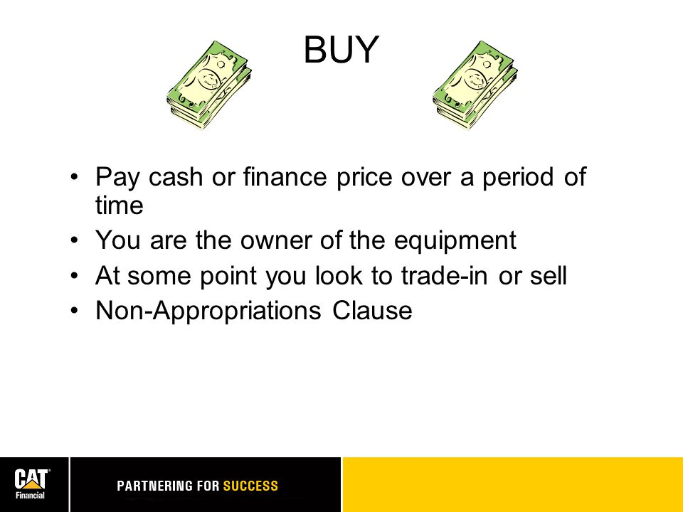 LEASE Pay for use of equipment over period of time with option to buy at end of term The leasing/finance company is the owner of the machine At the end of the lease you look to return and replace equipment or buy it Non-Appropriations Clause