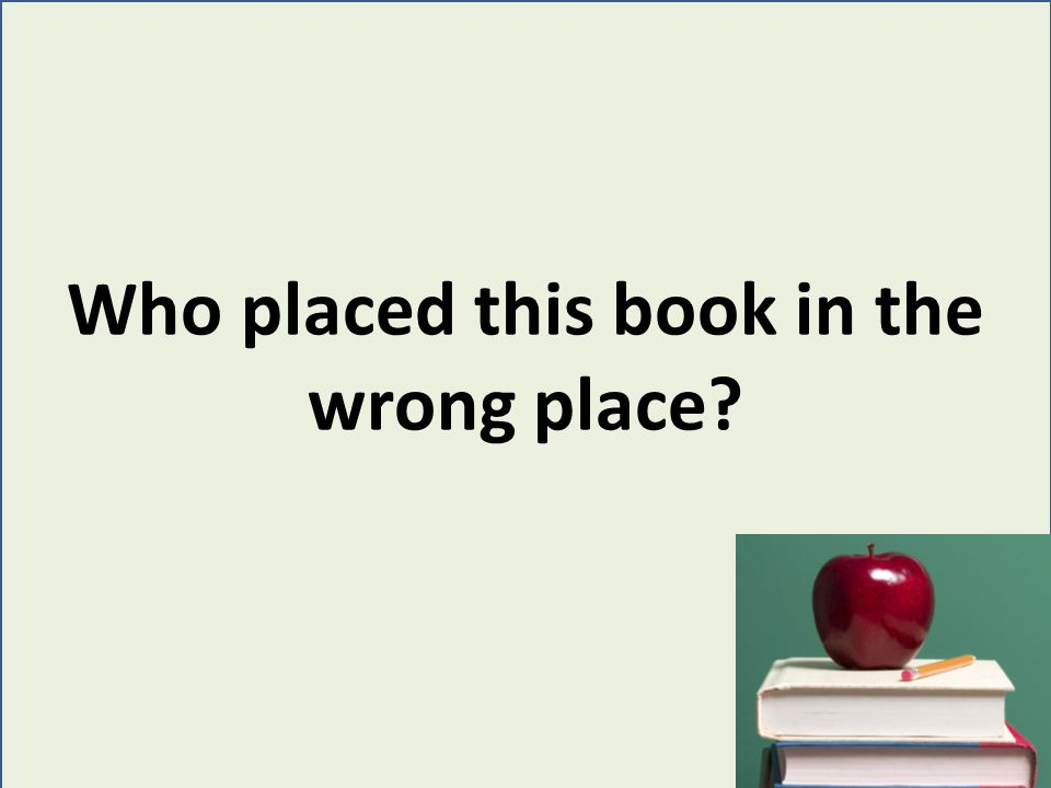 Check Easy and Fiction shelves daily for books that are shelved incorrectly.