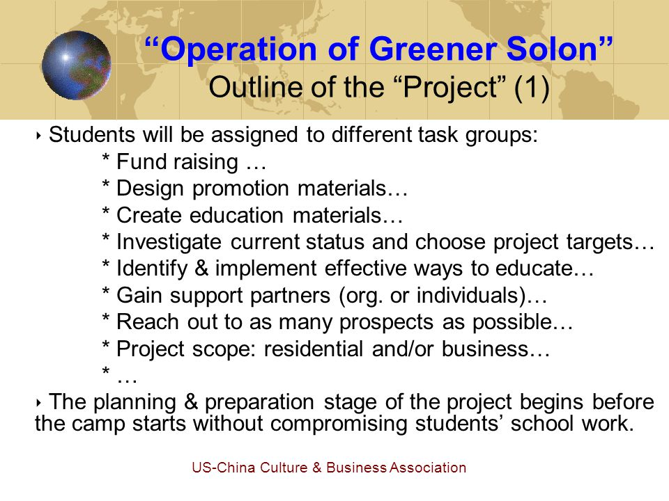 US-China Culture & Business Association Operation of Greener Solon Outline of the Project (2) ‣ The project will be set up by students with assistance from camp organizer to the level that the students can carry on.