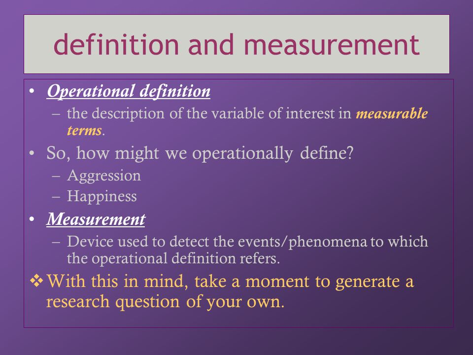 types of measurement Subjective measures –Introspective reports –Survey/Questionnaire Objective measures –Standardized testing –Naturalistic observation Physiological measures –fMRI, galvanic skin response –Levels of hormones, neurotransmitters Are physiological measures subjective or objective measures.