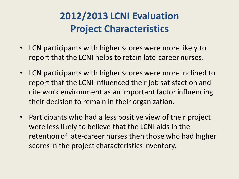 2012/2013 LCNI Evaluation Job Satisfaction and Career Intentions LCNI participants were more likely to regard co- workers as one of the most important factors influencing their decision to stay and LCNI aids in the retention of late-career nurses.
