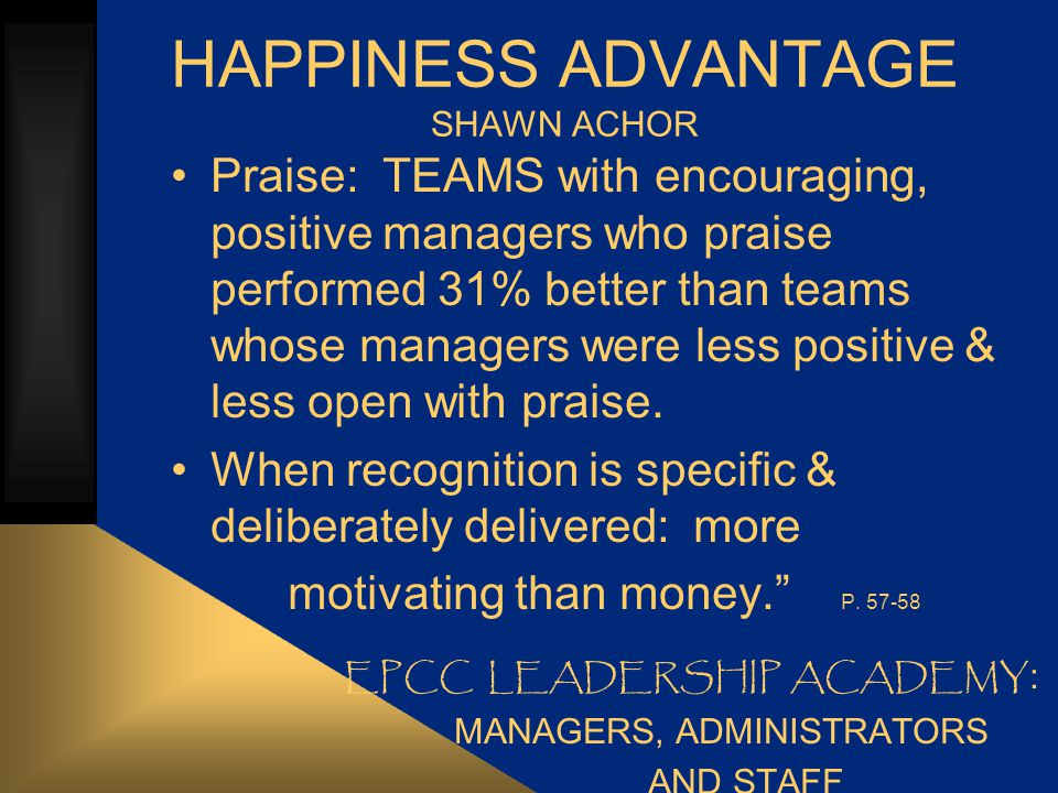 Happiness Advantage REMINDERS to faculty & staff Takes 3 positive comments, experiences to fend off lasting effects of 1 negative.