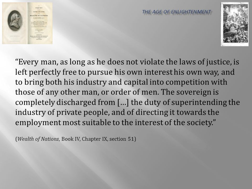 According to the system of natural liberty, the sovereign has only three duties to attend to (...): first, the duty of protecting the society from the violence and invasion of other independent societies; secondly, the duty of protecting, as far as possible, every member of the society from the injustice or oppression of every other member of it, or the duty of establishing an exact administration of justice; and, thirdly, the duty of erecting and maintaining certain public works and certain public institutions… (Wealth of Nations, Book IV, Chapter IX, section 51)