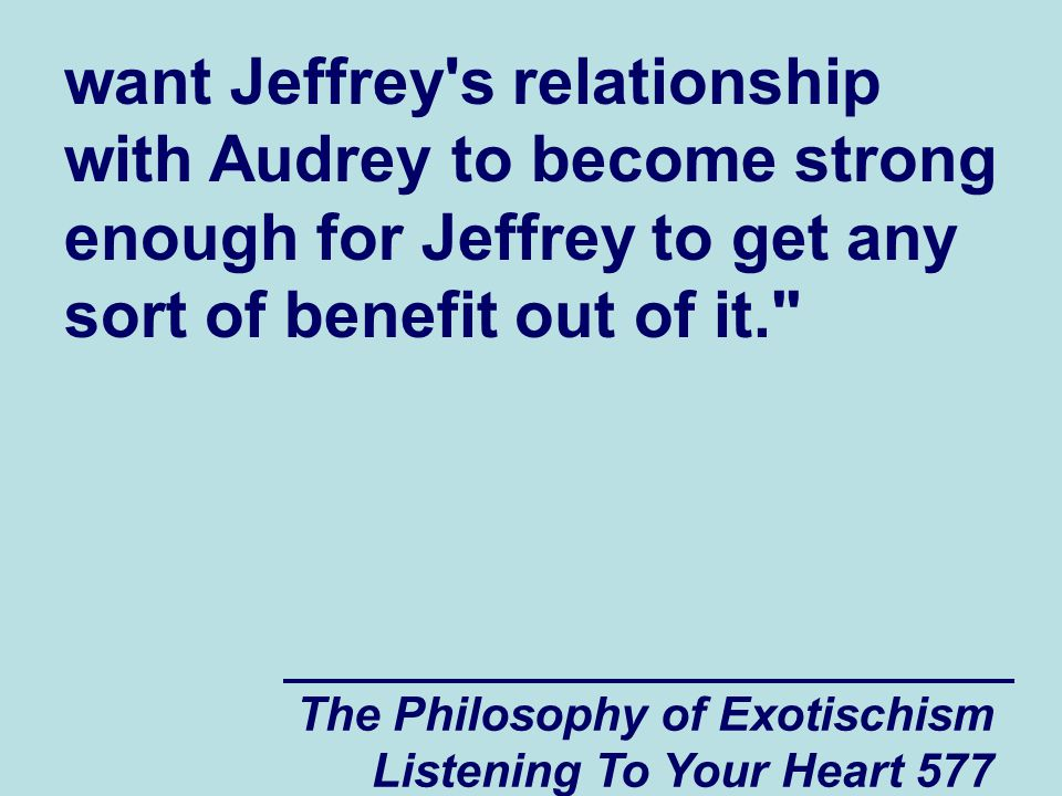 The Philosophy of Exotischism Listening To Your Heart 578 Pastor Ron then told me that he thinks that Jeffrey s problem with his boss at the summer job and his problem with Audrey and Brent were both indirectly based on guilt.