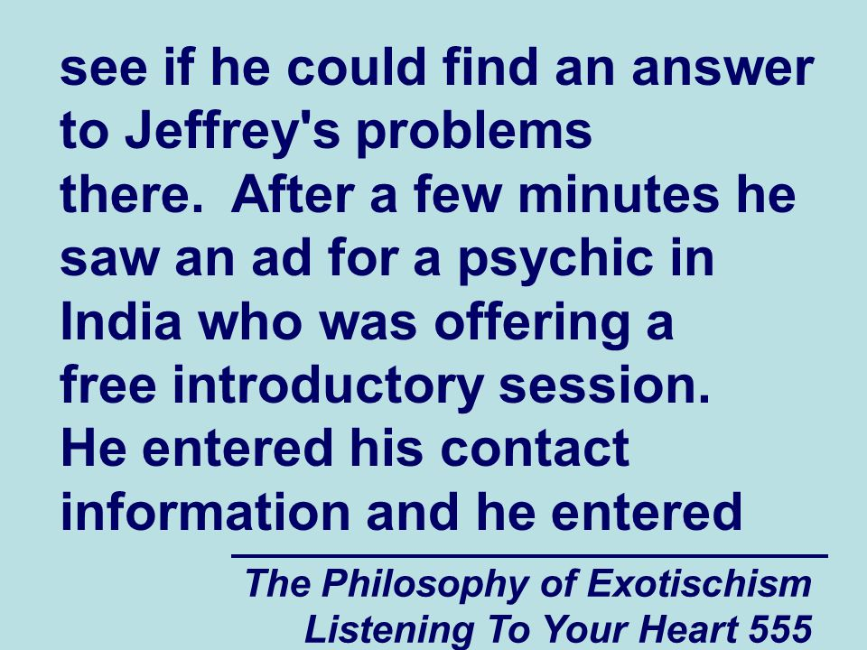 The Philosophy of Exotischism Listening To Your Heart 556 some information about what he wanted to talk to the psychic about onto the website page where he saw the ad.