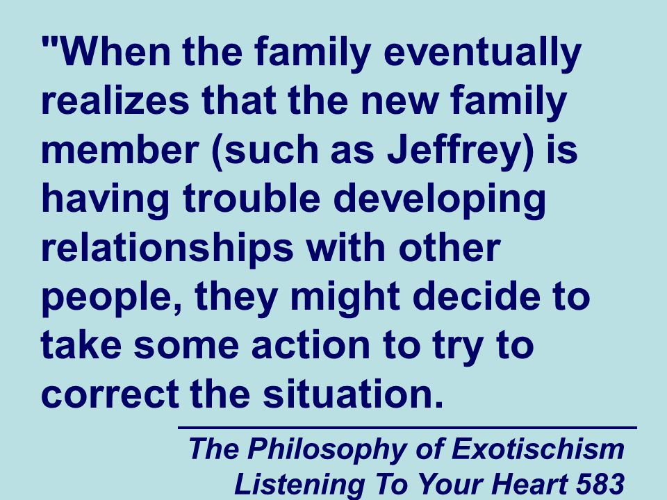 The Philosophy of Exotischism Listening To Your Heart 584 For example, they might talk to the new family member about the pressure that the family was under at the time they were born in an effort to hopefully help them understand what might have