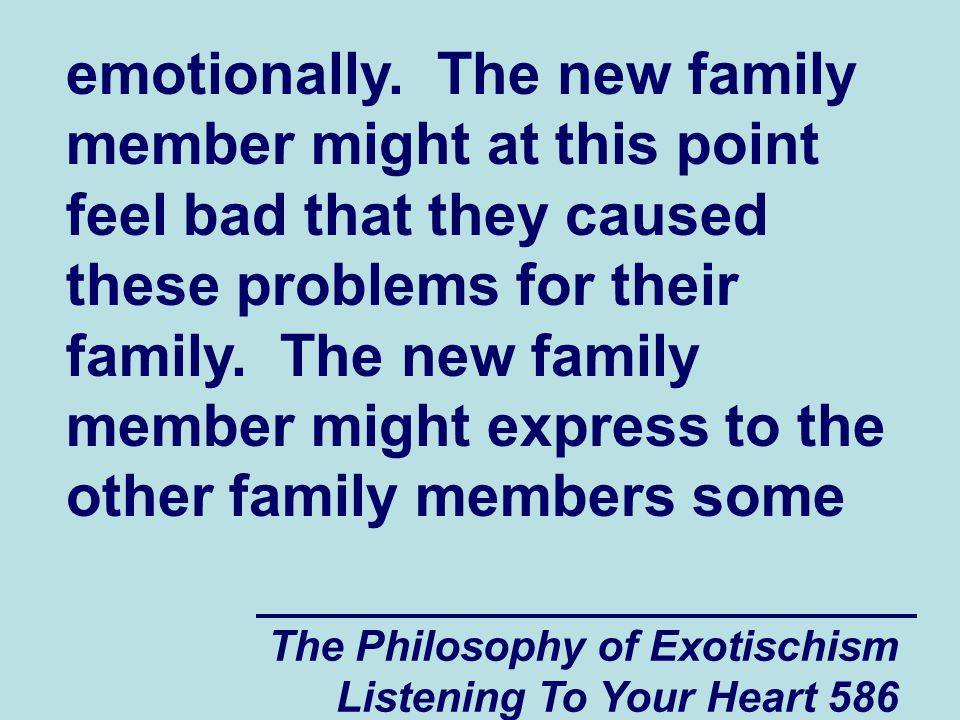 The Philosophy of Exotischism Listening To Your Heart 587 feelings of guilt for the problems that they caused for the family and they might apologize for what happened.