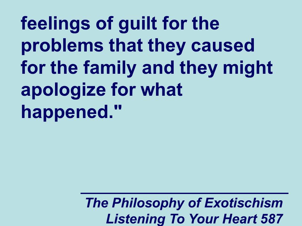 The Philosophy of Exotischism Listening To Your Heart 588 After the new family member accepts part of the responsibility (and some feelings of guilt) for the circumstances that they were born into, there is a good chance that the other family members will start to feel