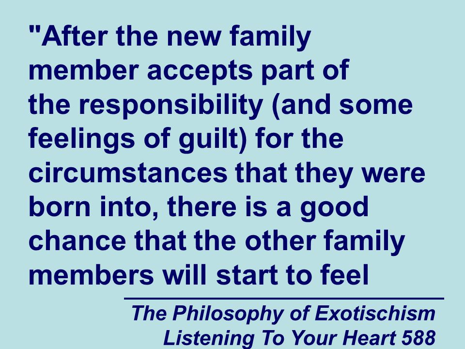 The Philosophy of Exotischism Listening To Your Heart 589 increased negative spiritual energy (or pressure) coming into them at the same time that the new family member is starting to feel increased positive spiritual energy coming into them.