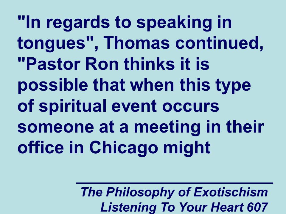 The Philosophy of Exotischism Listening To Your Heart 608 be communicating subconsciously (through the Collective Subconscious) with a person who is speaking in tongues in a church meeting in another city.