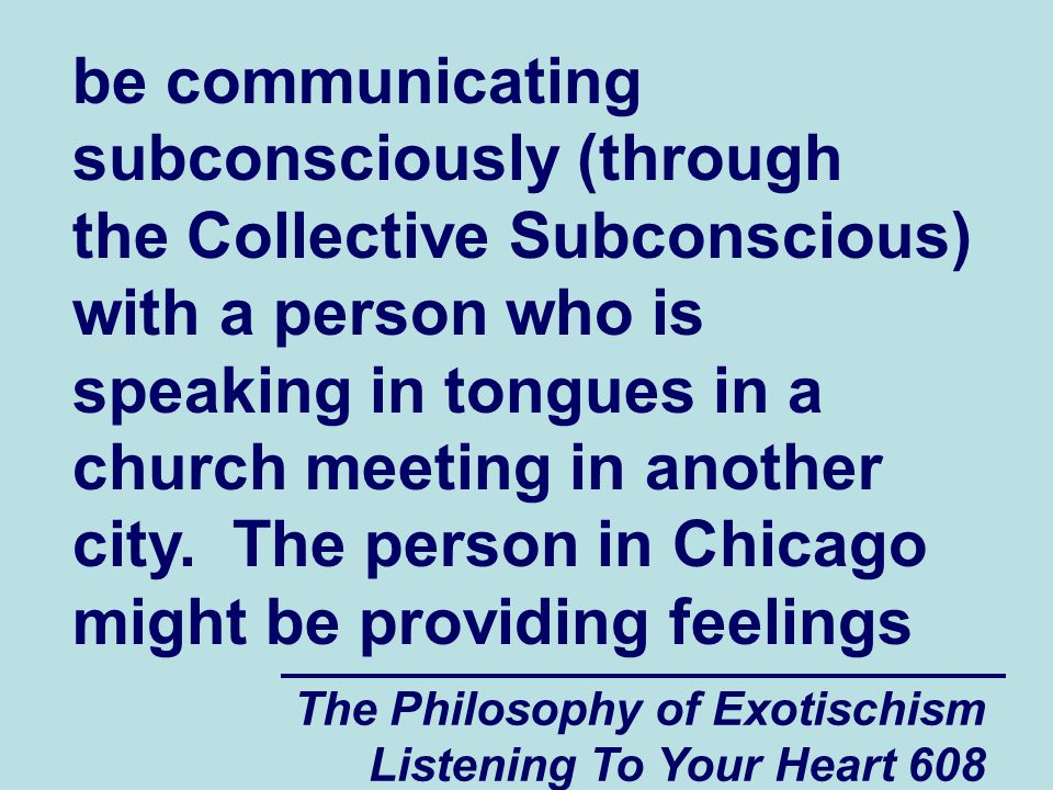 The Philosophy of Exotischism Listening To Your Heart 609 of comfort to that person who is speaking in tongues.