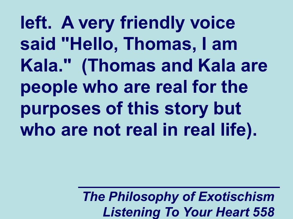 The Philosophy of Exotischism Listening To Your Heart 559 Thomas , said Kala, I can see from the information that you entered onto the website that you wanted to talk to me about some problems that your friend Jeffrey has been experiencing.