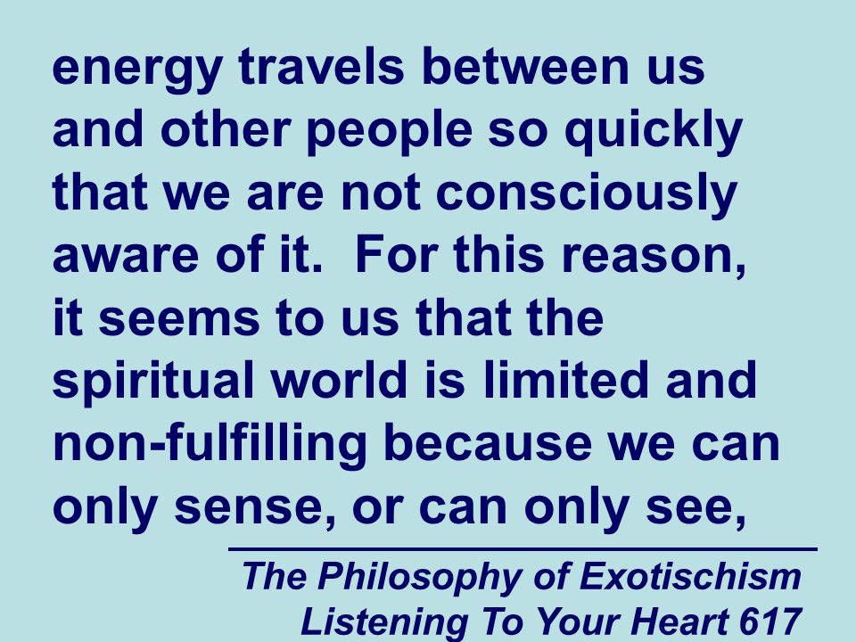 The Philosophy of Exotischism Listening To Your Heart 618 the spiritual world in a very limited sort of a way.