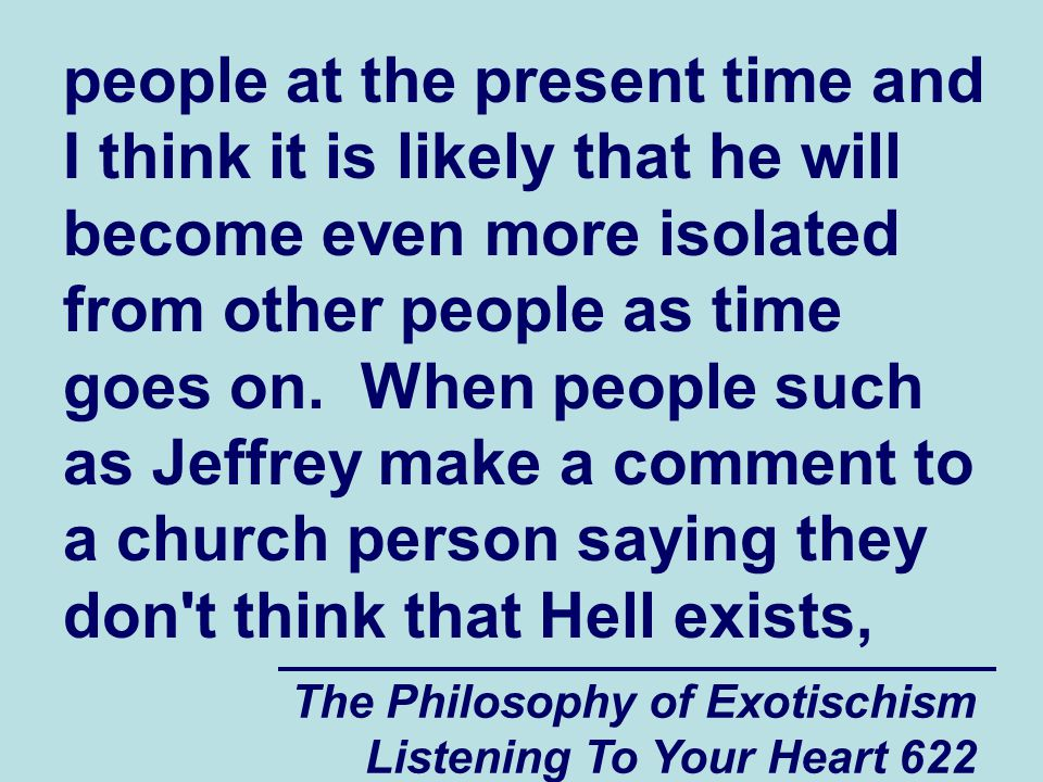 The Philosophy of Exotischism Listening To Your Heart 623 the church person probably walks away laughing because it appears to them that the person who just told them that Hell does not exist is actually living in Hell and they don t even know it.