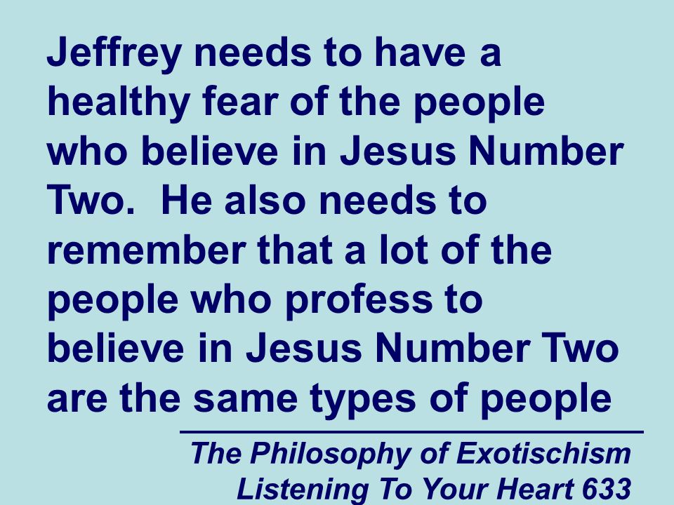 The Philosophy of Exotischism Listening To Your Heart 634 who will often act like they care about vulnerable people such as Jeffrey just enough so that the vulnerable person will mistakenly trust them and give them information that