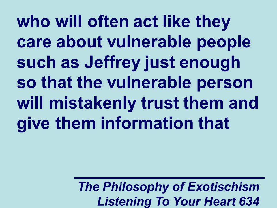 The Philosophy of Exotischism Listening To Your Heart 635 will allow them to work against the vulnerable person rather than trying to make him become stronger.