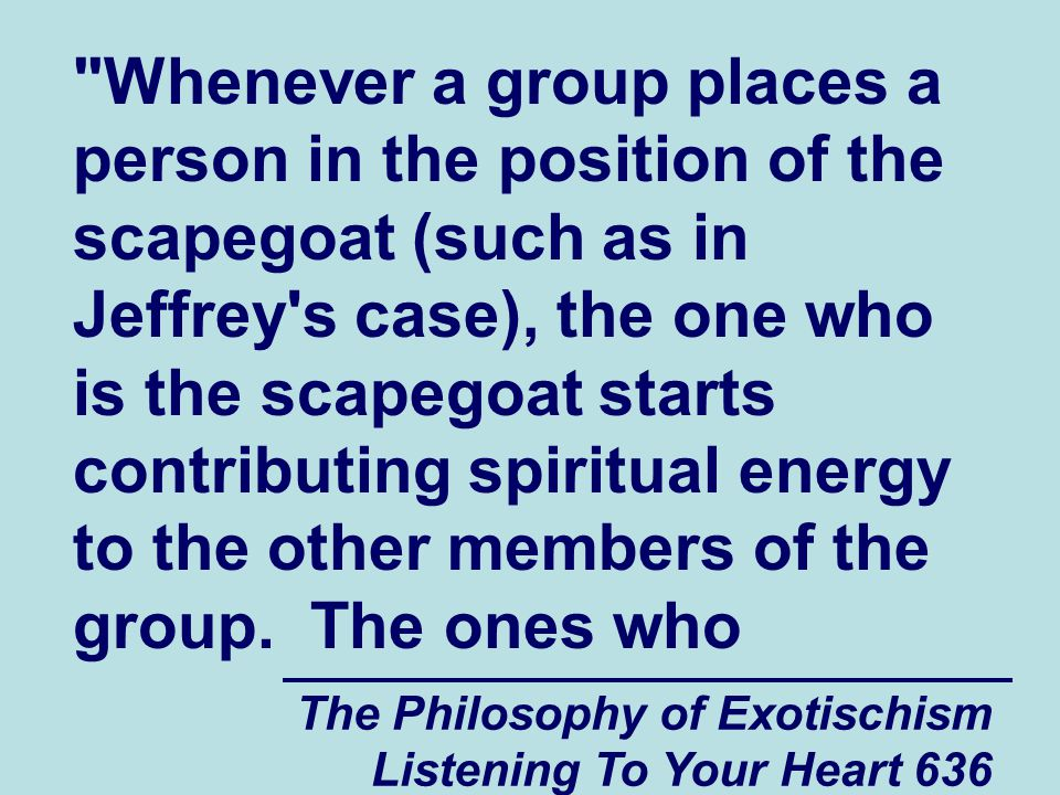 The Philosophy of Exotischism Listening To Your Heart 637 dominate the scapegoat through the years care about them deeply because of what the scapegoat does to help strengthen the group, not because they want the scapegoat to become stronger.