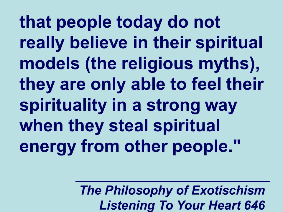 The Philosophy of Exotischism Listening To Your Heart 647 You may have heard that there are countries in the world today where spiritually and psychologically vulnerable people are treated worse than people such as Jeffrey are treated in your country.