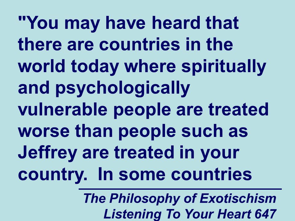The Philosophy of Exotischism Listening To Your Heart 648 the spiritually and psychologically vulnerable people are pretty much just ignored and isolated.