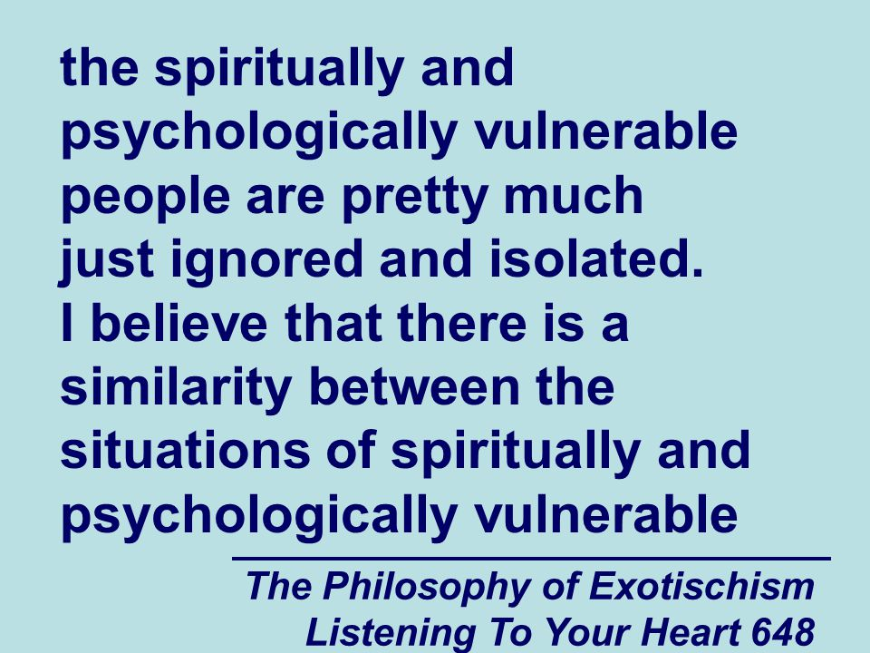 The Philosophy of Exotischism Listening To Your Heart 649 people in your country such as Jeffrey and the situations of the spiritually and psychologically vulnerable people who live in countries where they are pretty much ignored.