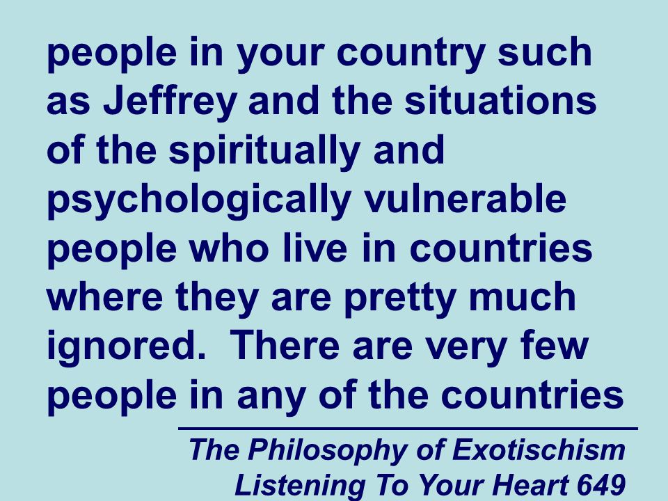 The Philosophy of Exotischism Listening To Your Heart 650 of the world today who still believe (way down deep in their hearts) in the myths that the various religions in the world are based upon.